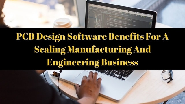 PCB Design Software Benefits For A Scaling Manufacturing And Engineering Business