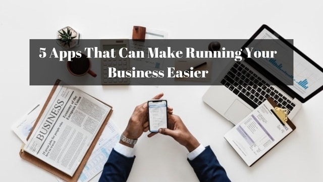 5 Apps That Can Make Running Your Business Easier